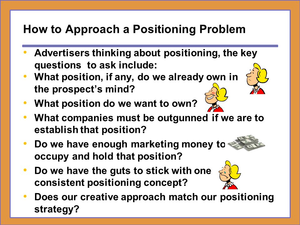 How to Approach a Positioning Problem What position, if any, do we already own in the prospect's mind? What position do we want to own? What companies