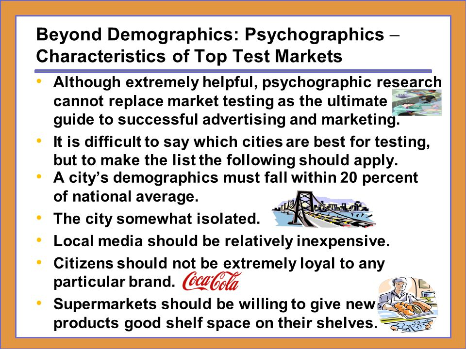 Beyond Demographics: Psychographics – Characteristics of Top Test Markets A city's demographics must fall within 20 percent of national average. The c