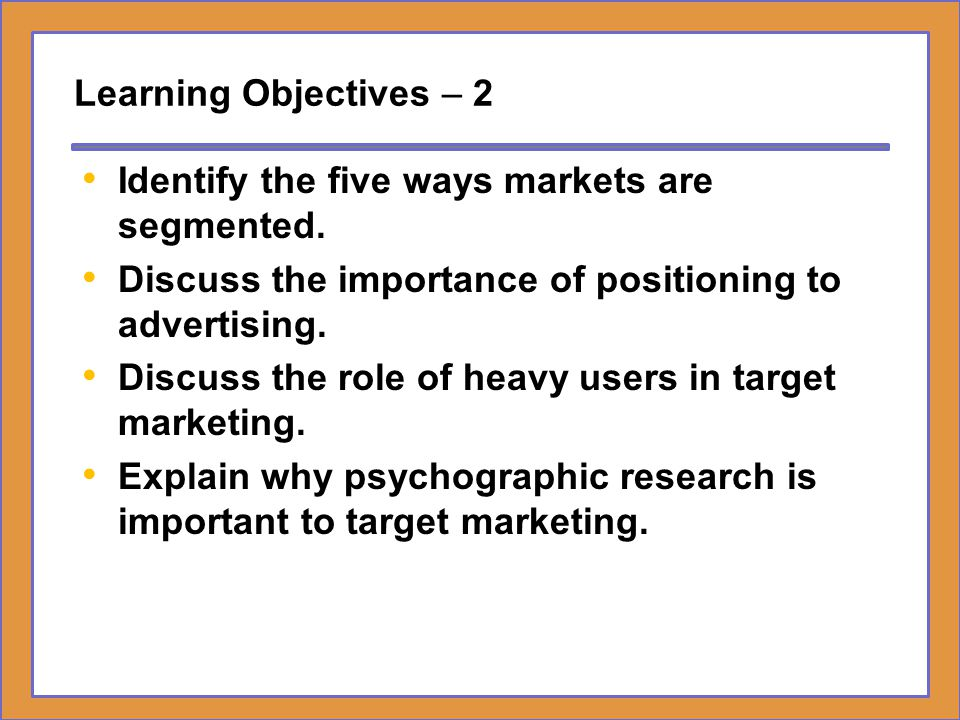Learning Objectives – 2 Identify the five ways markets are segmented. Discuss the importance of positioning to advertising. Discuss the role of heavy