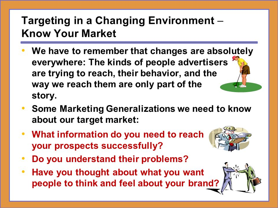 Targeting in a Changing Environment – Know Your Market What information do you need to reach your prospects successfully? Do you understand their prob