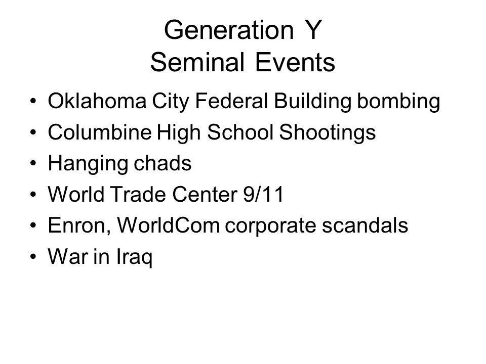 Generation Y Seminal Events Oklahoma City Federal Building bombing Columbine High School Shootings Hanging chads World Trade Center 9/11 Enron, WorldCom corporate scandals War in Iraq