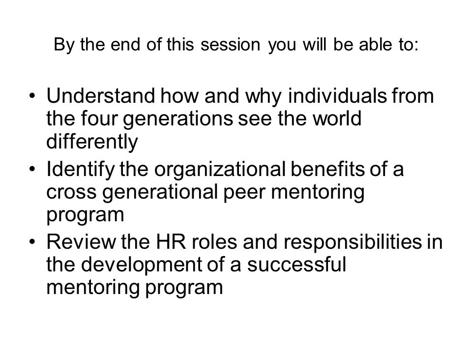 By the end of this session you will be able to: Understand how and why individuals from the four generations see the world differently Identify the organizational benefits of a cross generational peer mentoring program Review the HR roles and responsibilities in the development of a successful mentoring program