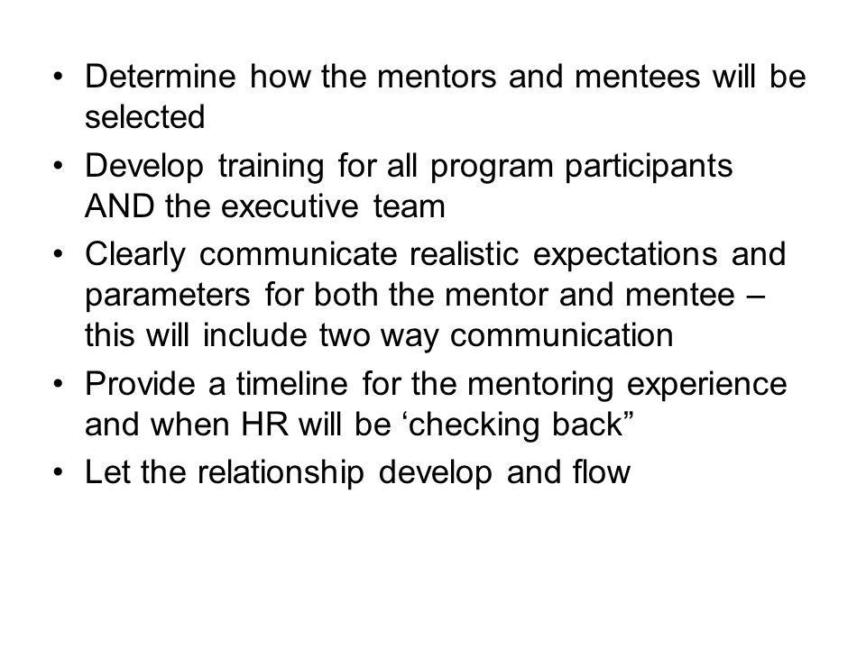 Determine how the mentors and mentees will be selected Develop training for all program participants AND the executive team Clearly communicate realistic expectations and parameters for both the mentor and mentee – this will include two way communication Provide a timeline for the mentoring experience and when HR will be 'checking back Let the relationship develop and flow