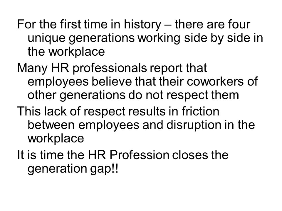 For the first time in history – there are four unique generations working side by side in the workplace Many HR professionals report that employees believe that their coworkers of other generations do not respect them This lack of respect results in friction between employees and disruption in the workplace It is time the HR Profession closes the generation gap!!
