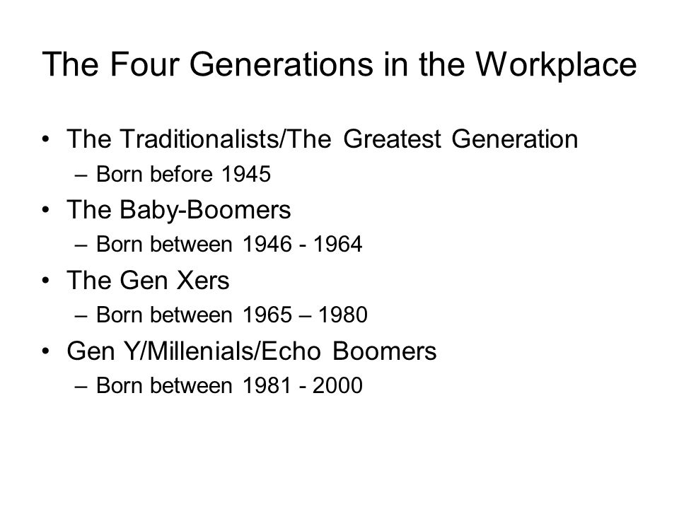 The Four Generations in the Workplace The Traditionalists/The Greatest Generation –Born before 1945 The Baby-Boomers –Born between 1946 - 1964 The Gen Xers –Born between 1965 – 1980 Gen Y/Millenials/Echo Boomers –Born between 1981 - 2000