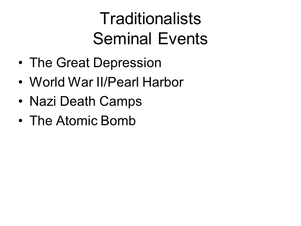 Traditionalists Seminal Events The Great Depression World War II/Pearl Harbor Nazi Death Camps The Atomic Bomb
