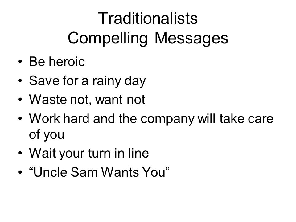 Traditionalists Compelling Messages Be heroic Save for a rainy day Waste not, want not Work hard and the company will take care of you Wait your turn in line Uncle Sam Wants You
