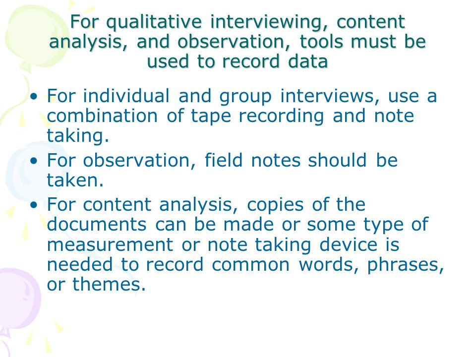For qualitative interviewing, content analysis, and observation, tools must be used to record data For individual and group interviews, use a combination of tape recording and note taking.