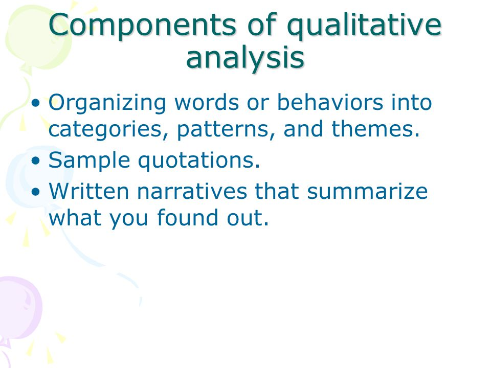 Components of qualitative analysis Organizing words or behaviors into categories, patterns, and themes.