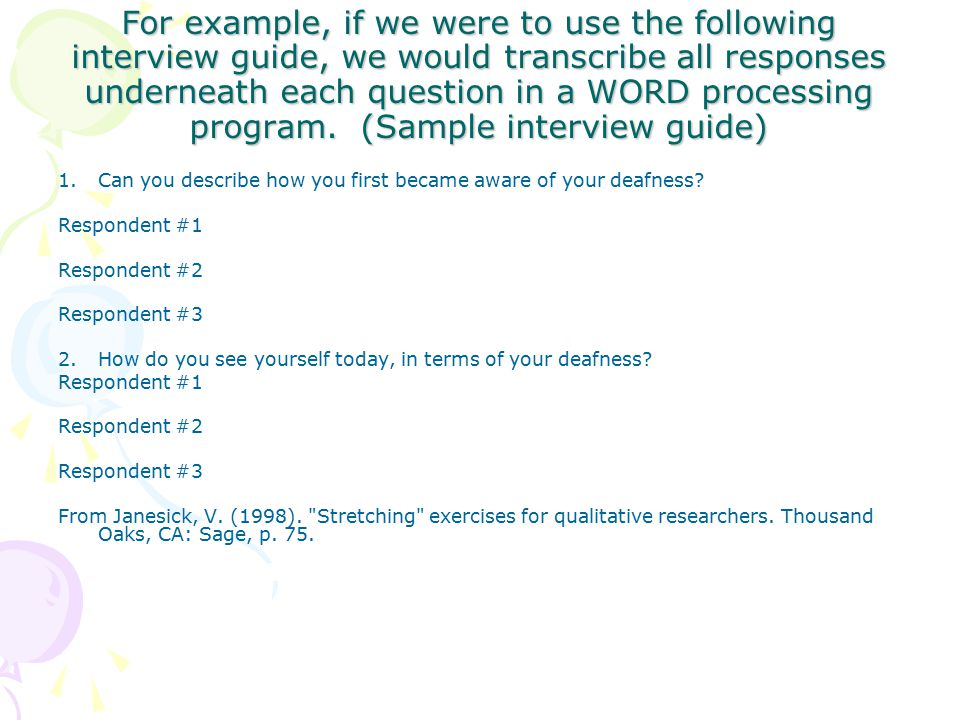 For example, if we were to use the following interview guide, we would transcribe all responses underneath each question in a WORD processing program.