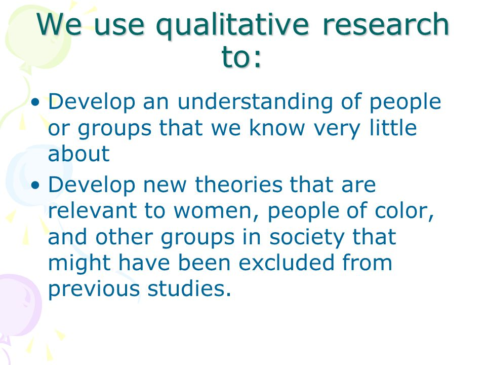 We use qualitative research to: Develop an understanding of people or groups that we know very little about Develop new theories that are relevant to women, people of color, and other groups in society that might have been excluded from previous studies.