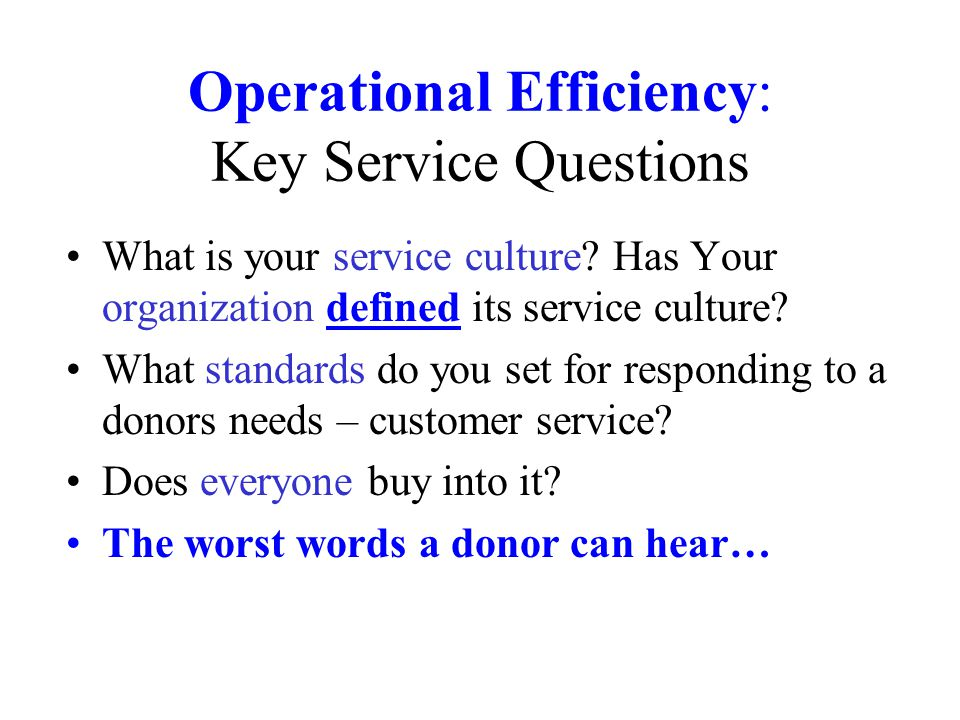 Operational Efficiency: Key Service Questions What is your service culture? Has Your organization defined its service culture? What standards do you s
