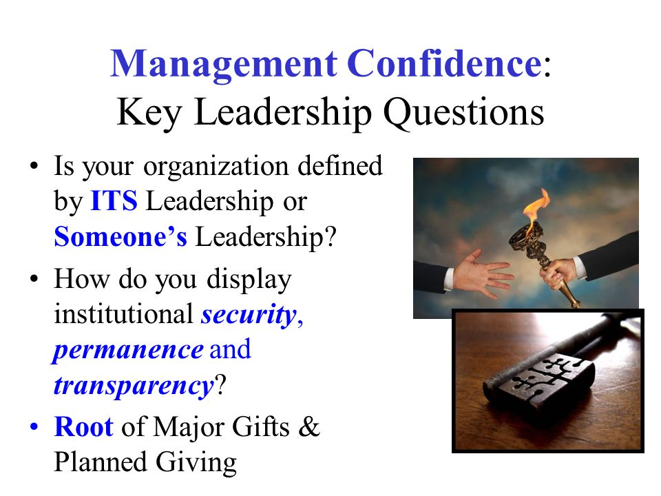 Management Confidence: Key Leadership Questions Is your organization defined by ITS Leadership or Someone's Leadership? How do you display institution