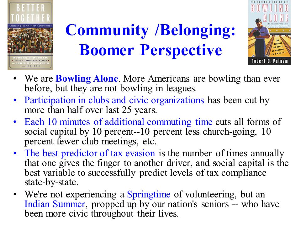 Community /Belonging: Boomer Perspective We are Bowling Alone. More Americans are bowling than ever before, but they are not bowling in leagues. Parti