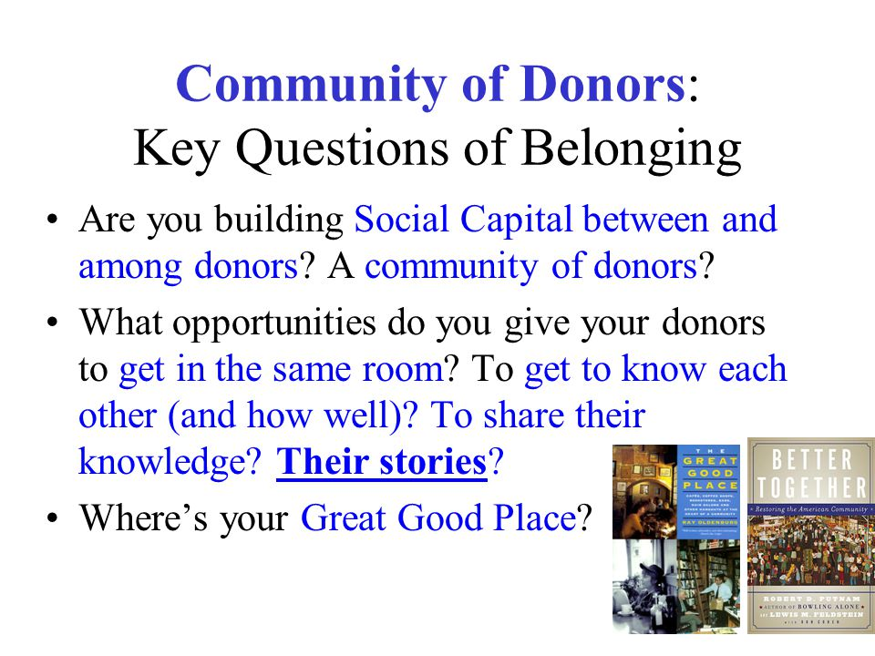 Community of Donors: Key Questions of Belonging Are you building Social Capital between and among donors? A community of donors? What opportunities do