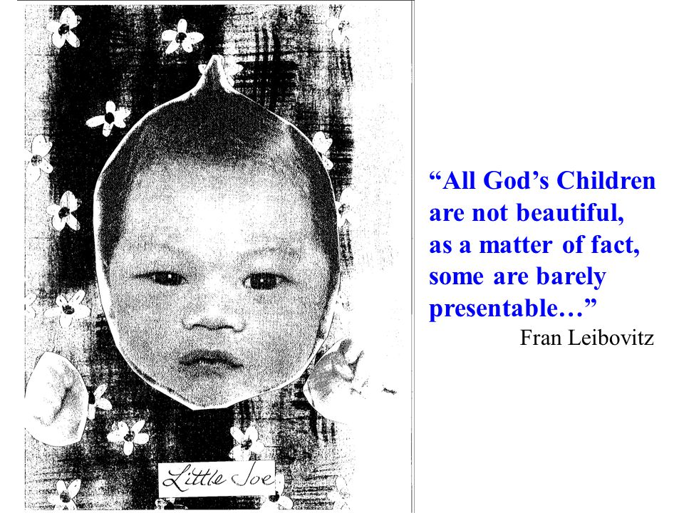 """All God's Children are not beautiful, as a matter of fact, some are barely presentable…"" Fran Leibovitz"