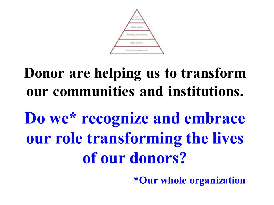 Donor are helping us to transform our communities and institutions. Do we* recognize and embrace our role transforming the lives of our donors? *Our w
