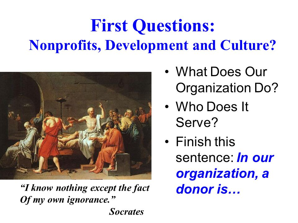 What Does Our Organization Do? Who Does It Serve? Finish this sentence: In our organization, a donor is… First Questions: Nonprofits, Development and