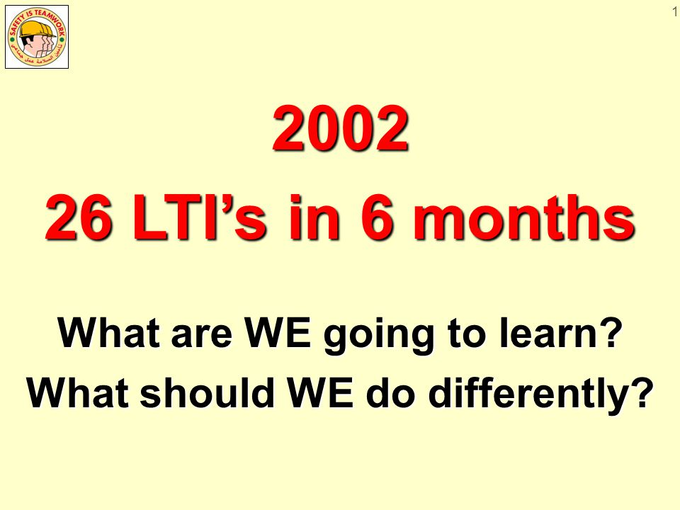 1 2002 26 LTI's in 6 months What are WE going to learn? What should WE do differently?
