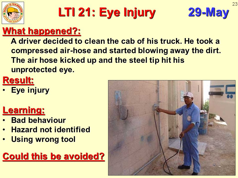 23 LTI 21: Eye Injury 29-May What happened?: A driver decided to clean the cab of his truck. He took a compressed air-hose and started blowing away th