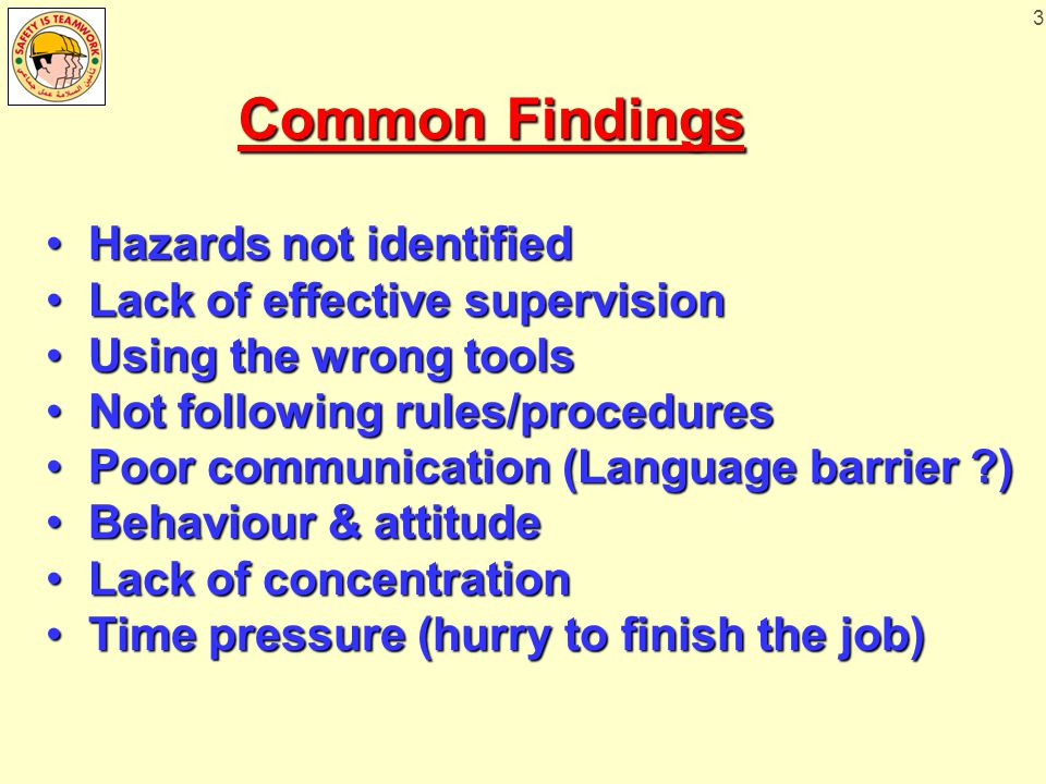 3 Common Findings Hazards not identified Hazards not identified Lack of effective supervision Lack of effective supervision Using the wrong tools Using the wrong tools Not following rules/procedures Not following rules/procedures Poor communication (Language barrier ) Poor communication (Language barrier ) Behaviour & attitude Behaviour & attitude Lack of concentration Lack of concentration Time pressure (hurry to finish the job) Time pressure (hurry to finish the job)