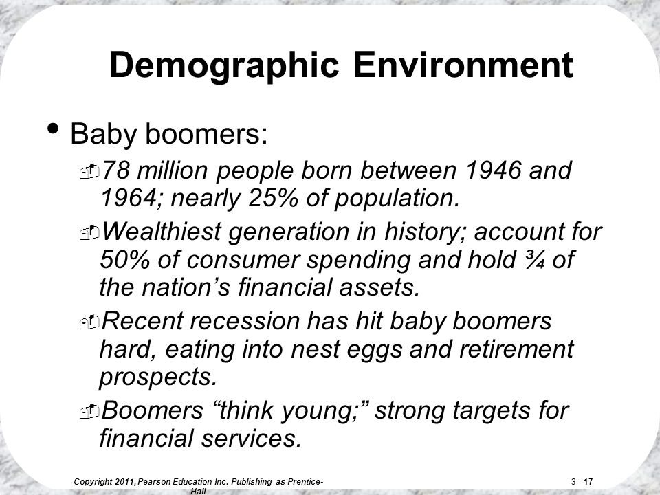 Copyright 2011, Pearson Education Inc. Publishing as Prentice- Hall 3 - 17 Demographic Environment Baby boomers:  78 million people born between 1946