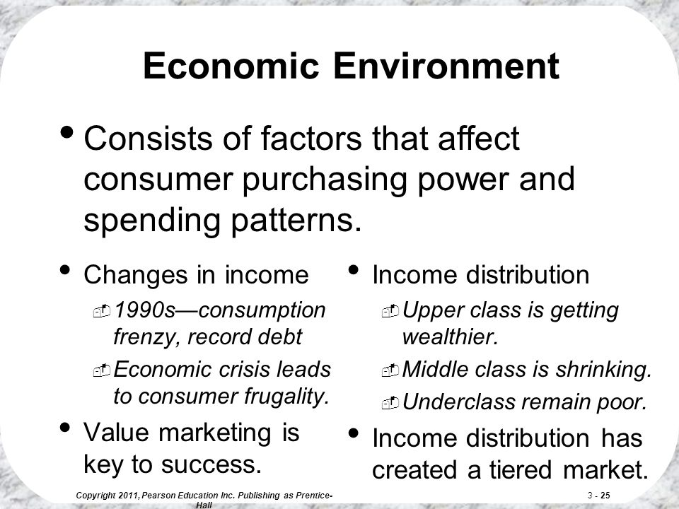 Copyright 2011, Pearson Education Inc. Publishing as Prentice- Hall 3 - 25 Economic Environment Changes in income  1990s—consumption frenzy, record d