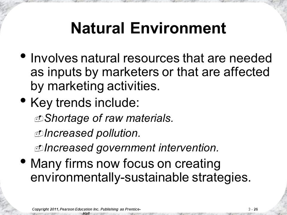 Copyright 2011, Pearson Education Inc. Publishing as Prentice- Hall 3 - 26 Natural Environment Involves natural resources that are needed as inputs by
