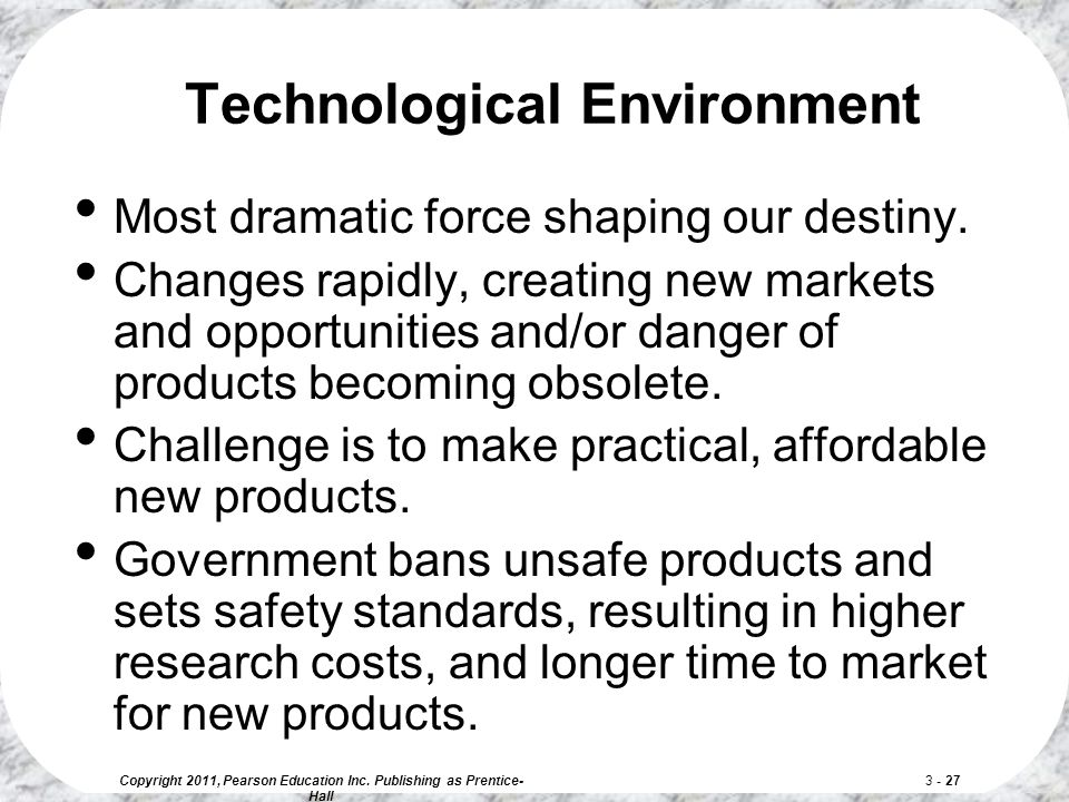 Copyright 2011, Pearson Education Inc. Publishing as Prentice- Hall 3 - 27 Most dramatic force shaping our destiny. Changes rapidly, creating new mark
