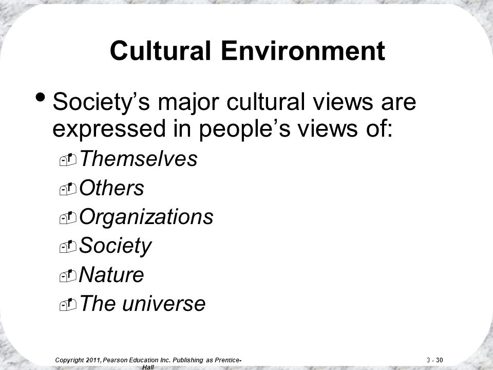 Copyright 2011, Pearson Education Inc. Publishing as Prentice- Hall 3 - 30 Cultural Environment Society's major cultural views are expressed in people