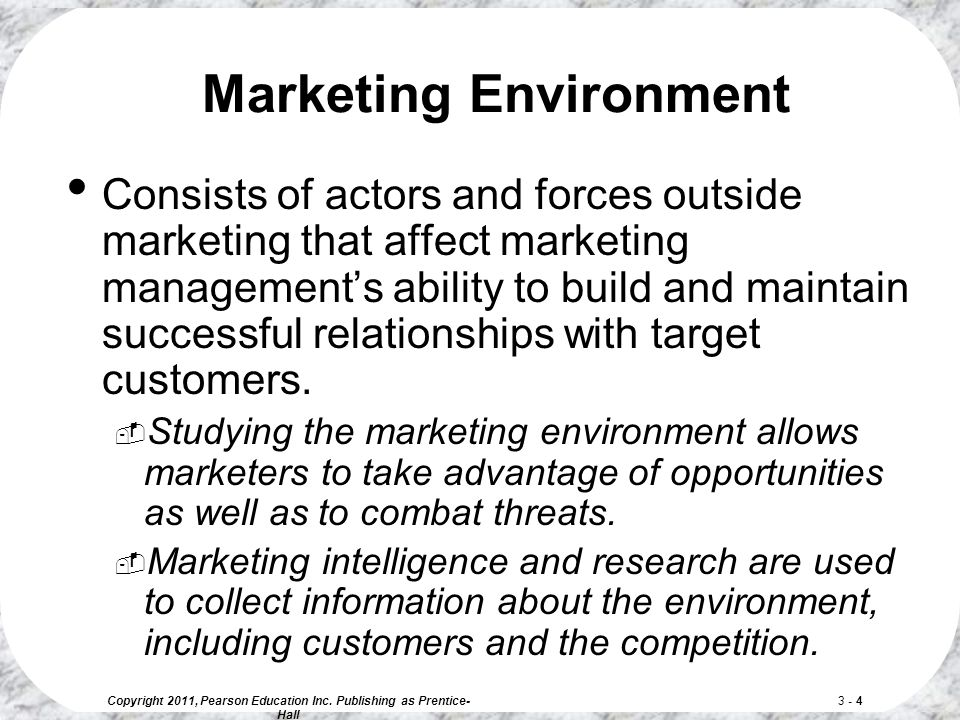 Copyright 2011, Pearson Education Inc. Publishing as Prentice- Hall 3 - 4 Marketing Environment Consists of actors and forces outside marketing that a