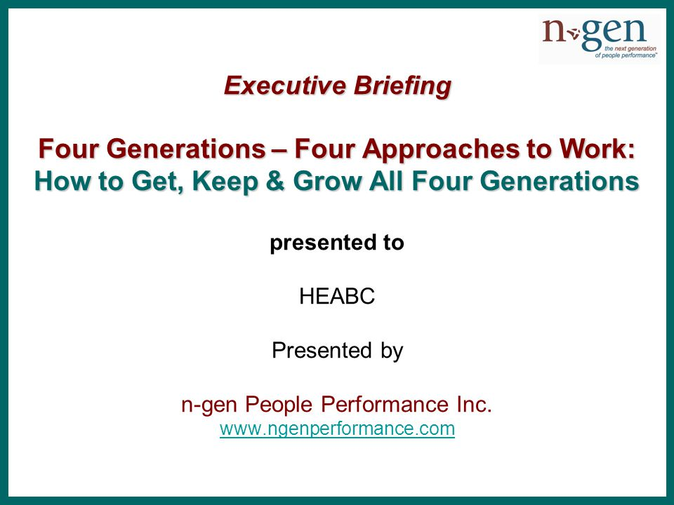Executive Briefing Four Generations – Four Approaches to Work: How to Get, Keep & Grow All Four Generations Executive Briefing Four Generations – Four