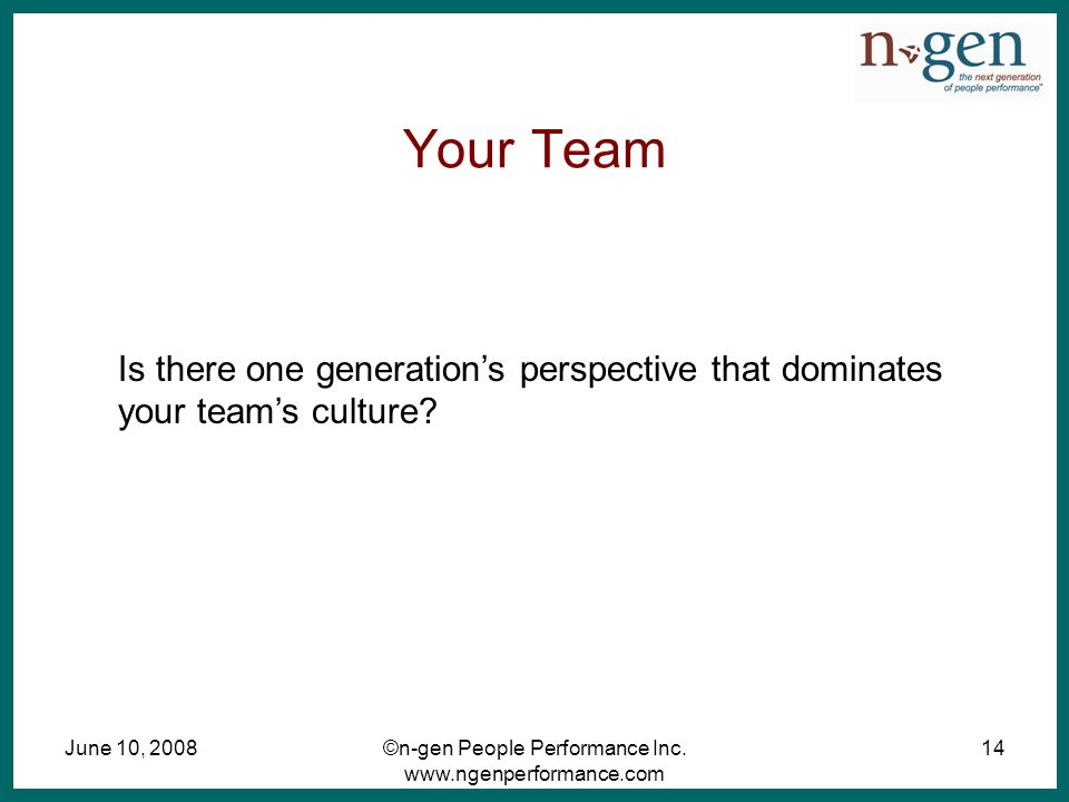 June 10, 2008©n-gen People Performance Inc. www.ngenperformance.com 14 Your Team Is there one generation's perspective that dominates your team's cult