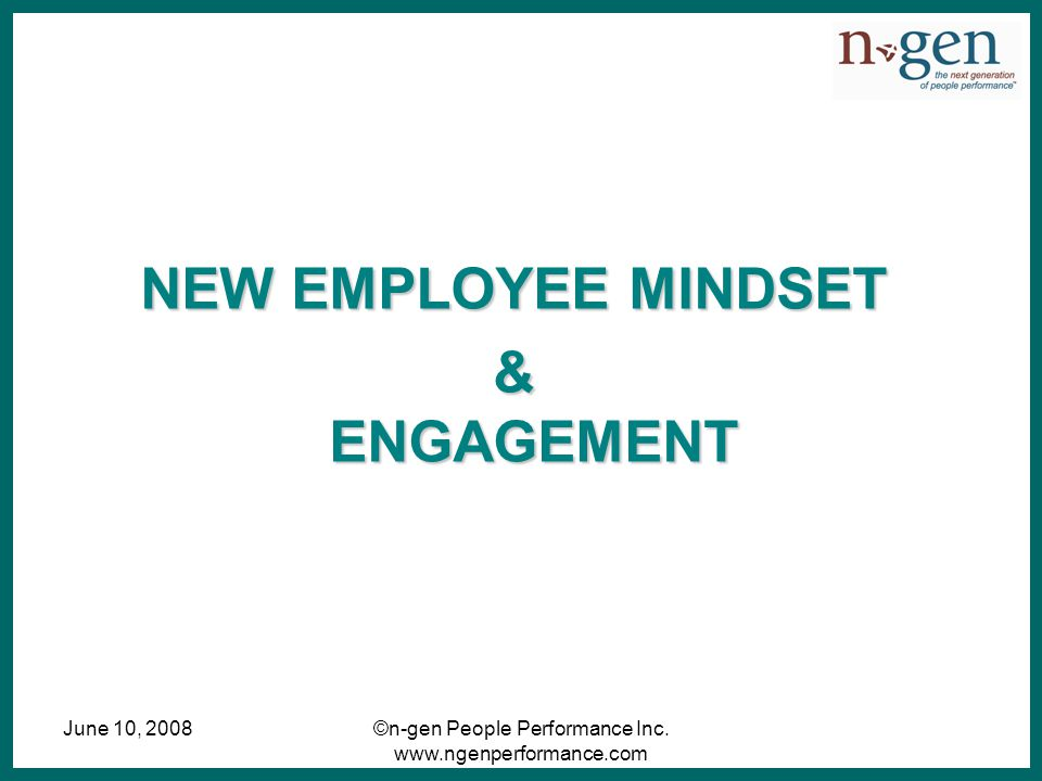 June 10, 2008©n-gen People Performance Inc. www.ngenperformance.com NEW EMPLOYEE MINDSET & ENGAGEMENT