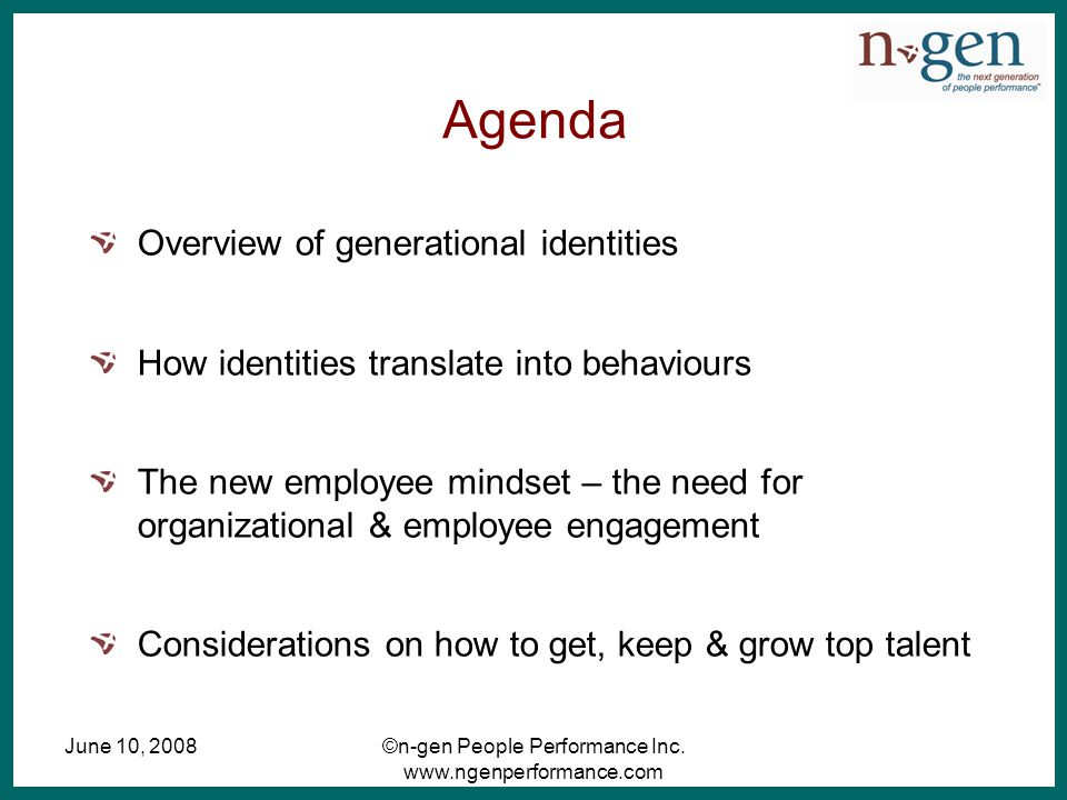 June 10, 2008©n-gen People Performance Inc. www.ngenperformance.com Agenda Overview of generational identities How identities translate into behaviour