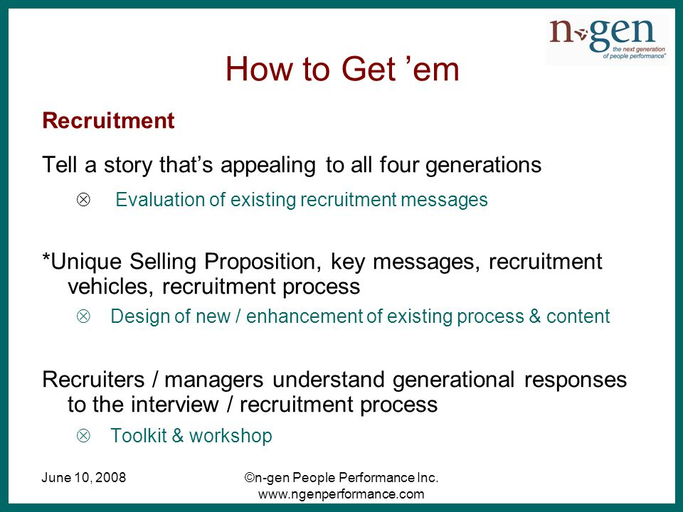 June 10, 2008©n-gen People Performance Inc. www.ngenperformance.com How to Get 'em Recruitment Tell a story that's appealing to all four generations 