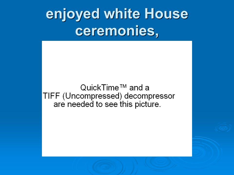enjoyed white House ceremonies,