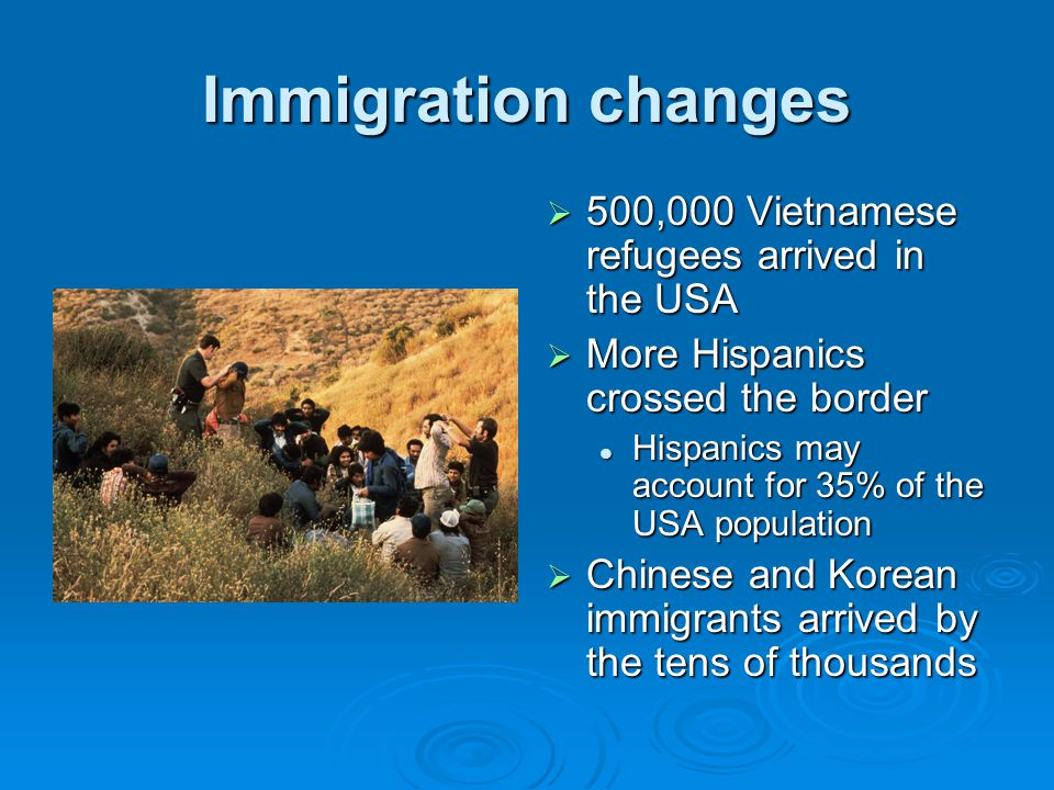 Immigration changes  500,000 Vietnamese refugees arrived in the USA  More Hispanics crossed the border Hispanics may account for 35% of the USA population  Chinese and Korean immigrants arrived by the tens of thousands