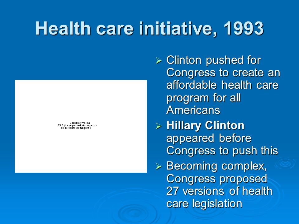 Health care initiative, 1993  Clinton pushed for Congress to create an affordable health care program for all Americans  Hillary Clinton appeared before Congress to push this  Becoming complex, Congress proposed 27 versions of health care legislation