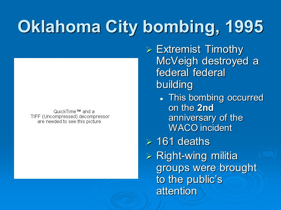 Oklahoma City bombing, 1995  Extremist Timothy McVeigh destroyed a federal federal building This bombing occurred on the 2nd anniversary of the WACO incident  161 deaths  Right-wing militia groups were brought to the public's attention
