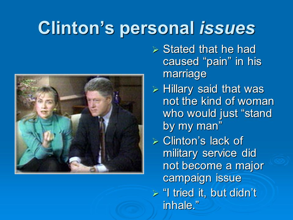 Clinton's personal issues  Stated that he had caused pain in his marriage  Hillary said that was not the kind of woman who would just stand by my man  Clinton's lack of military service did not become a major campaign issue  I tried it, but didn't inhale.