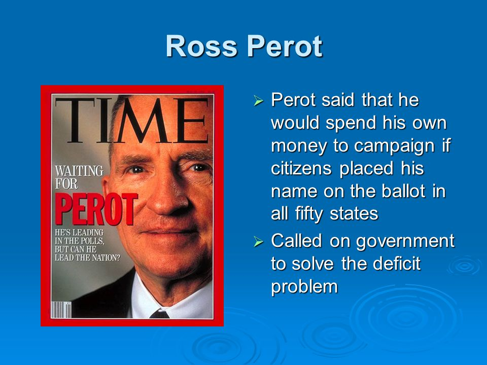 Ross Perot  Perot said that he would spend his own money to campaign if citizens placed his name on the ballot in all fifty states  Called on government to solve the deficit problem