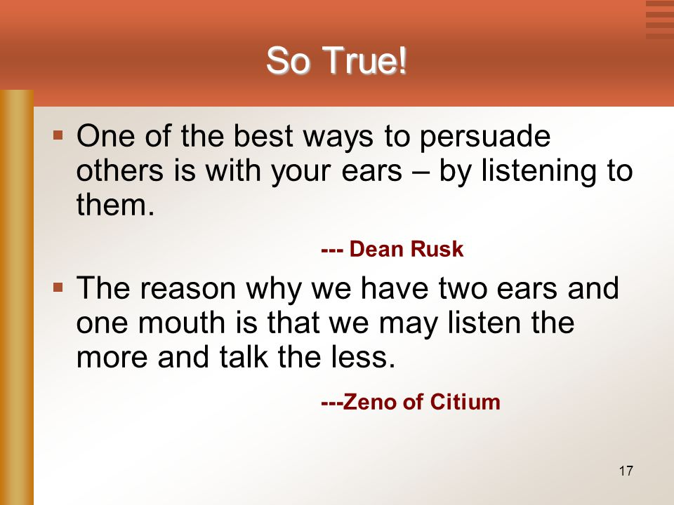 17 So True.  One of the best ways to persuade others is with your ears – by listening to them.