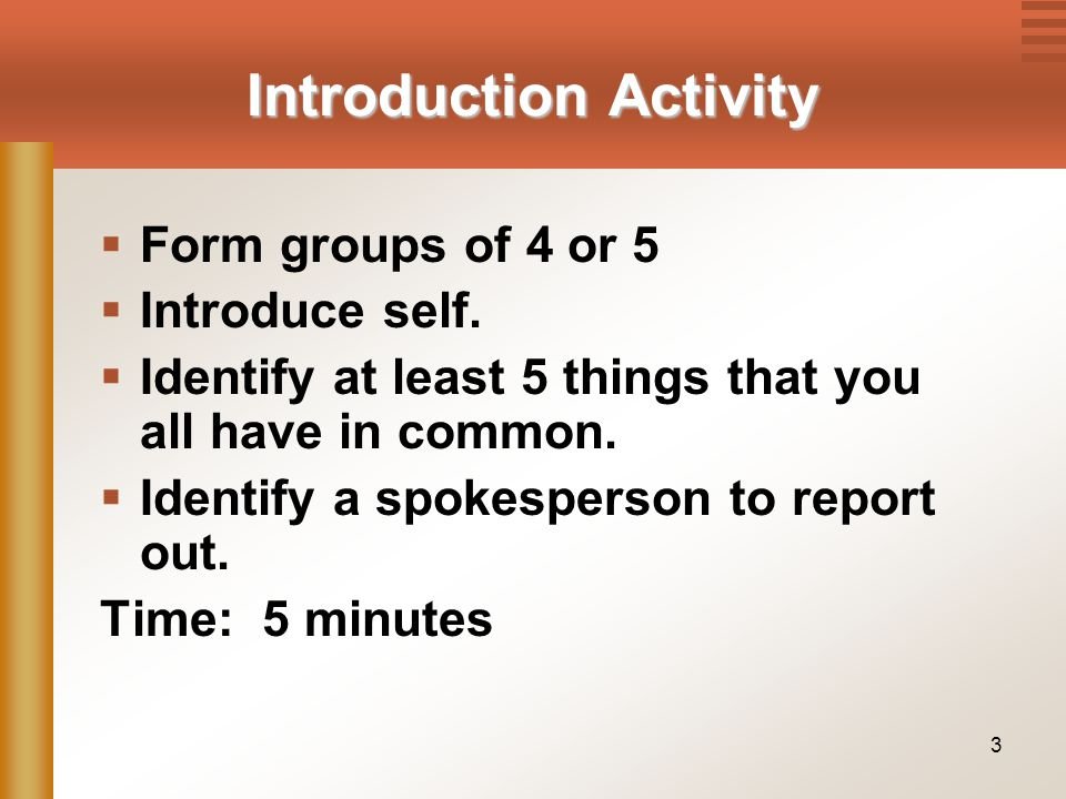 3 Introduction Activity  Form groups of 4 or 5  Introduce self.