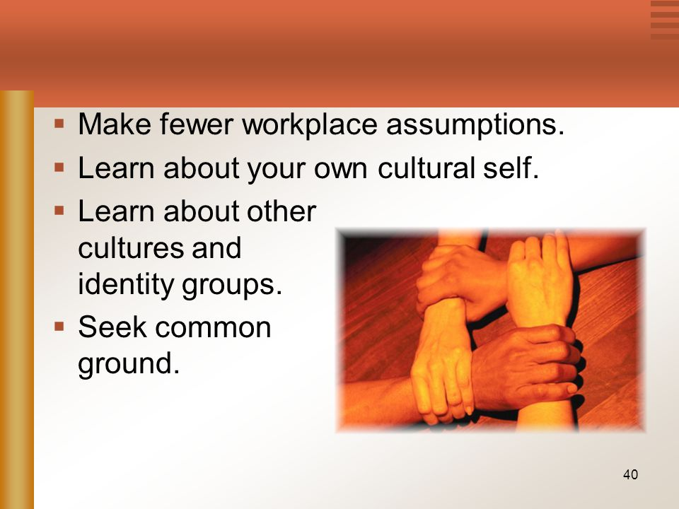 40  Make fewer workplace assumptions.  Learn about your own cultural self.