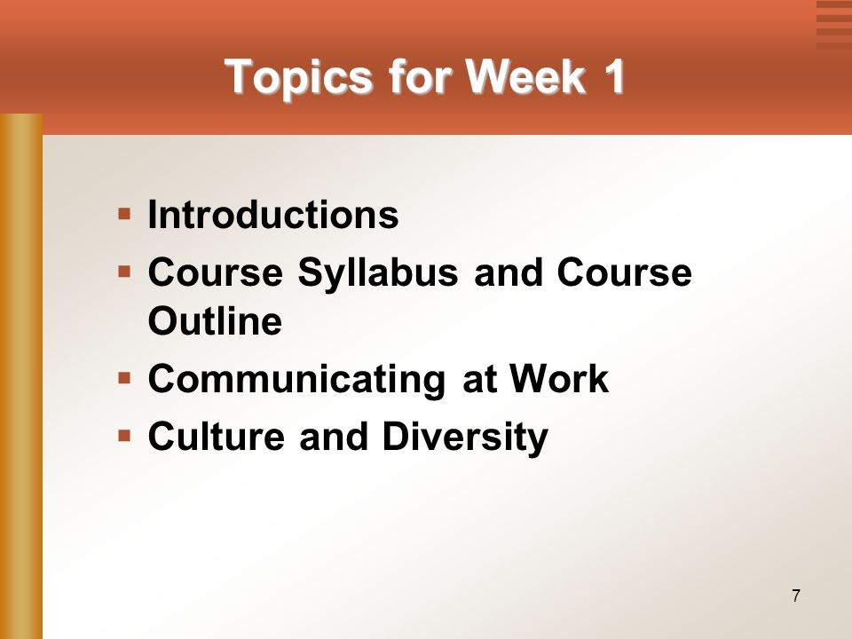 7 Topics for Week 1  Introductions  Course Syllabus and Course Outline  Communicating at Work  Culture and Diversity