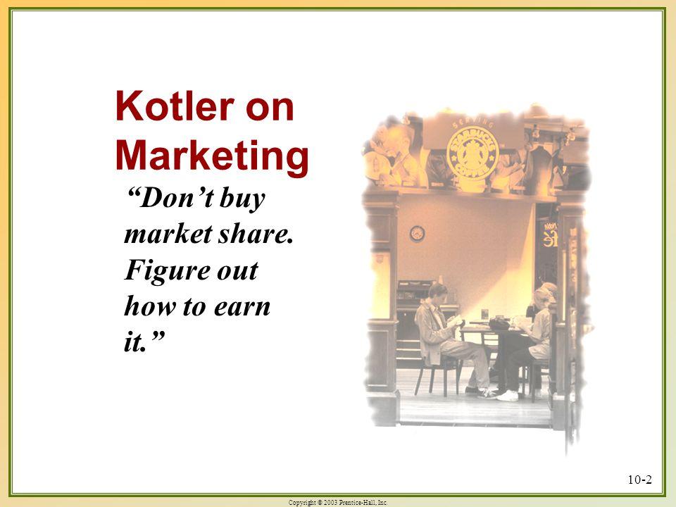 Copyright © 2003 Prentice-Hall, Inc.10-2 Kotler on Marketing Don't buy market share.