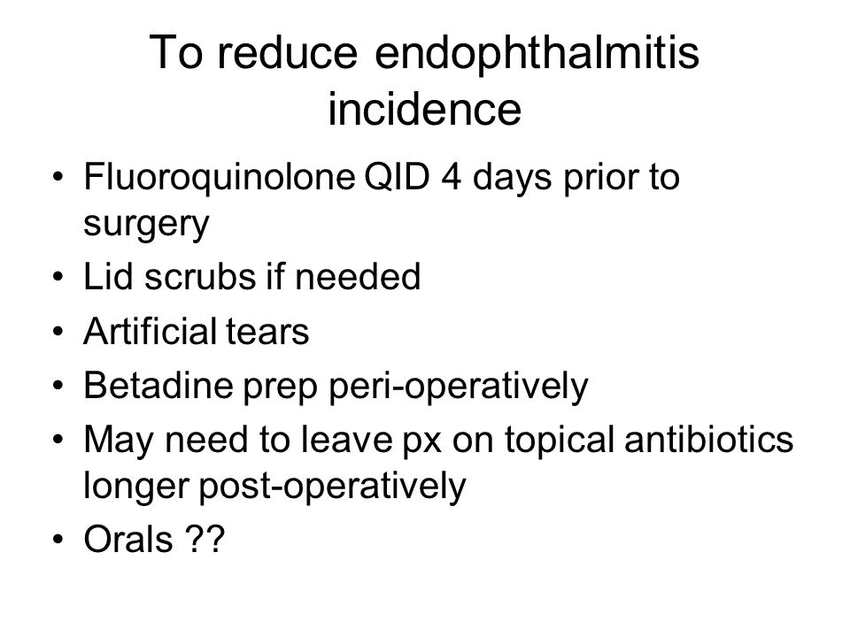 To reduce endophthalmitis incidence Fluoroquinolone QID 4 days prior to surgery Lid scrubs if needed Artificial tears Betadine prep peri-operatively May need to leave px on topical antibiotics longer post-operatively Orals ??