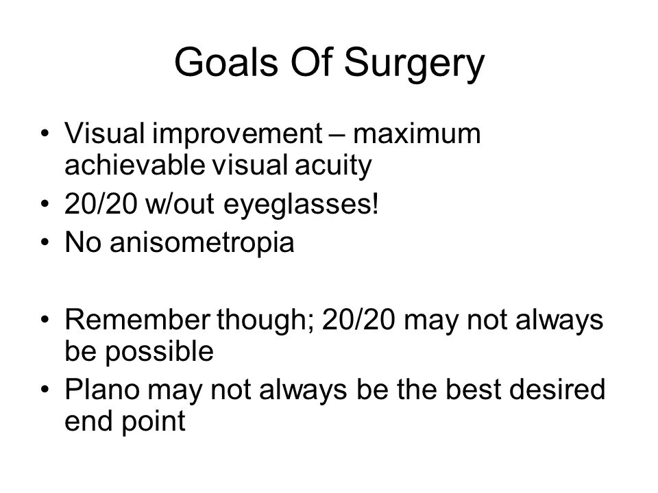 Goals Of Surgery Visual improvement – maximum achievable visual acuity 20/20 w/out eyeglasses.