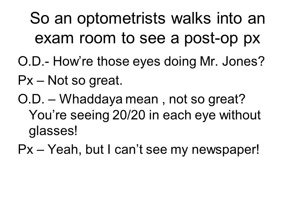 So an optometrists walks into an exam room to see a post-op px O.D.- How're those eyes doing Mr.